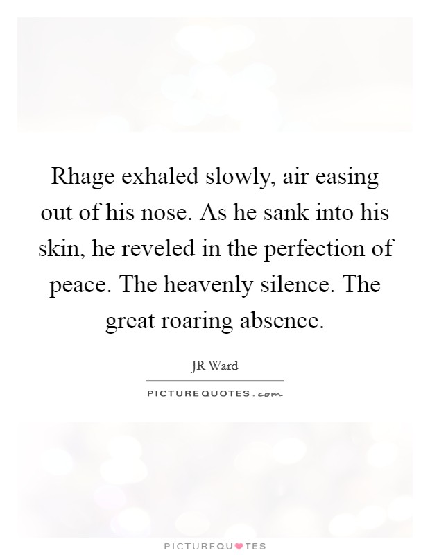 Rhage exhaled slowly, air easing out of his nose. As he sank into his skin, he reveled in the perfection of peace. The heavenly silence. The great roaring absence Picture Quote #1