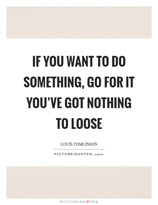 If you want to do something, Go for it you've got nothing to loose Picture Quote #1