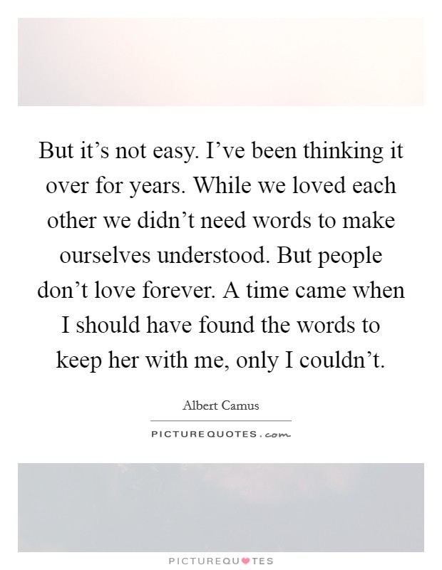 But it's not easy. I've been thinking it over for years. While we loved each other we didn't need words to make ourselves understood. But people don't love forever. A time came when I should have found the words to keep her with me, only I couldn't Picture Quote #1