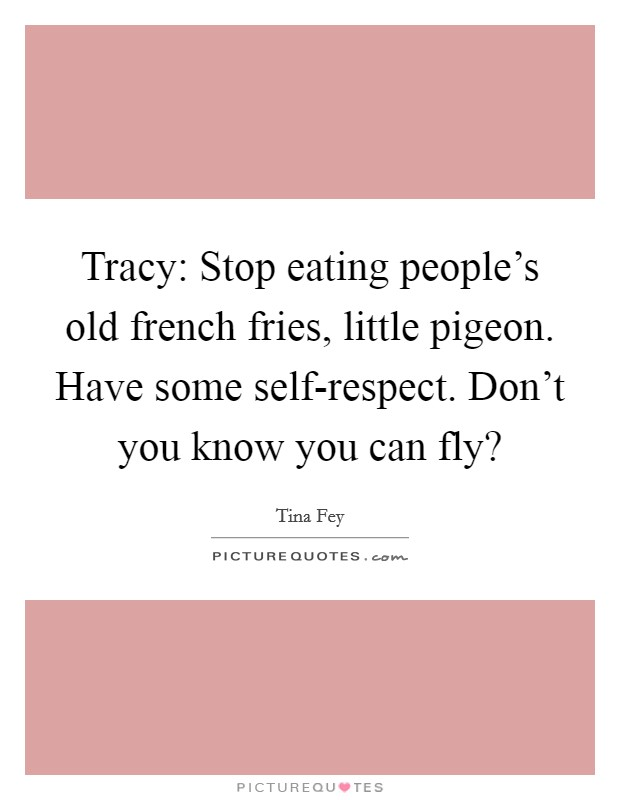 Tracy: Stop eating people's old french fries, little pigeon. Have some self-respect. Don't you know you can fly? Picture Quote #1