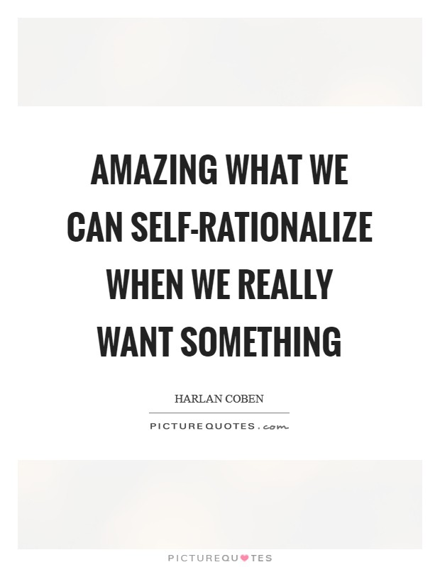 Amazing what we can self-rationalize when we really want something Picture Quote #1