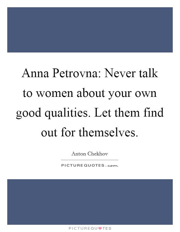 Anna Petrovna: Never talk to women about your own good qualities. Let them find out for themselves Picture Quote #1