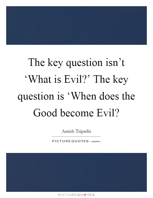The key question isn't 'What is Evil?' The key question is 'When does the Good become Evil? Picture Quote #1