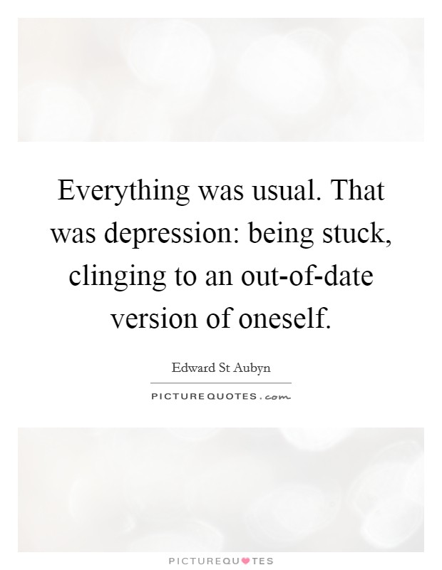 Everything was usual. That was depression: being stuck, clinging to an out-of-date version of oneself Picture Quote #1