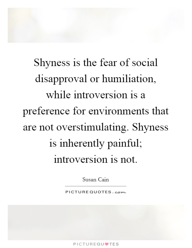 Shyness is the fear of social disapproval or humiliation, while introversion is a preference for environments that are not overstimulating. Shyness is inherently painful; introversion is not Picture Quote #1