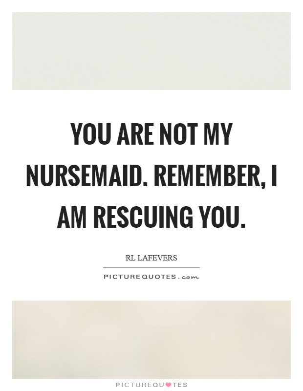 You are not my nursemaid. Remember, I am rescuing you Picture Quote #1