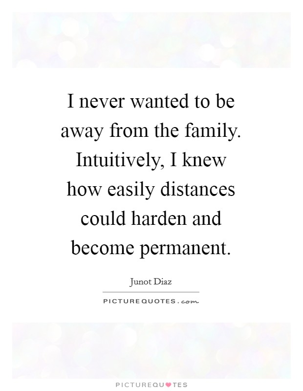 I never wanted to be away from the family. Intuitively, I knew how easily distances could harden and become permanent Picture Quote #1