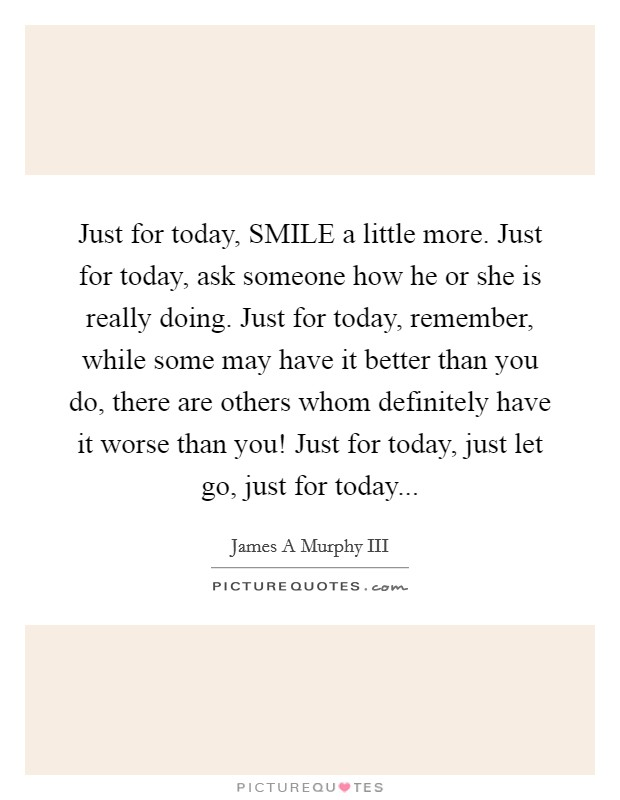 Just for today, SMILE a little more. Just for today, ask someone how he or she is really doing. Just for today, remember, while some may have it better than you do, there are others whom definitely have it worse than you! Just for today, just let go, just for today Picture Quote #1