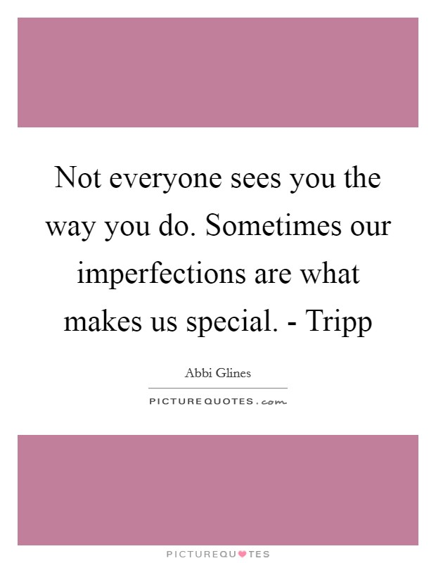 Not everyone sees you the way you do. Sometimes our imperfections are what makes us special. - Tripp Picture Quote #1