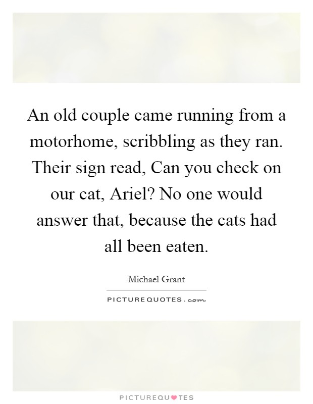 An old couple came running from a motorhome, scribbling as they ran. Their sign read, Can you check on our cat, Ariel? No one would answer that, because the cats had all been eaten Picture Quote #1