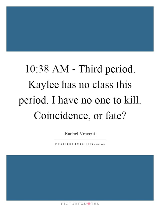10:38 AM - Third period. Kaylee has no class this period. I have no one to kill. Coincidence, or fate? Picture Quote #1