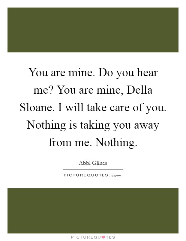 You are mine. Do you hear me? You are mine, Della Sloane. I will take care of you. Nothing is taking you away from me. Nothing Picture Quote #1