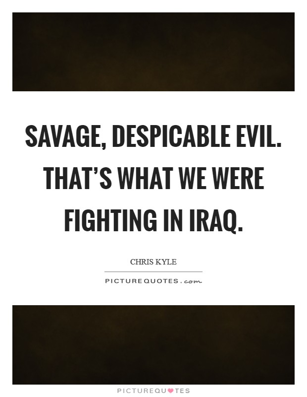 Savage, despicable evil. That's what we were fighting in Iraq Picture Quote #1