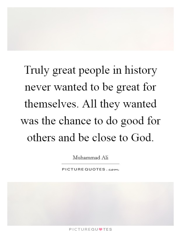 Truly great people in history never wanted to be great for themselves. All they wanted was the chance to do good for others and be close to God Picture Quote #1