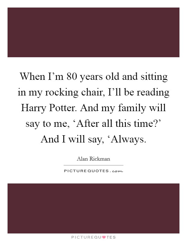 When I'm 80 years old and sitting in my rocking chair, I'll be reading Harry Potter. And my family will say to me, 'After all this time?' And I will say, 'Always Picture Quote #1