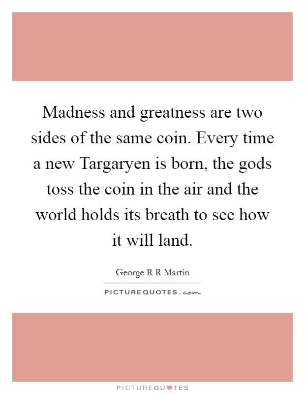 Madness and greatness are two sides of the same coin. Every time a new Targaryen is born, the gods toss the coin in the air and the world holds its breath to see how it will land Picture Quote #1