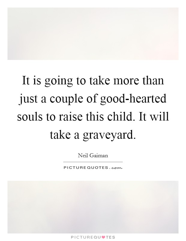 It is going to take more than just a couple of good-hearted souls to raise this child. It will take a graveyard Picture Quote #1