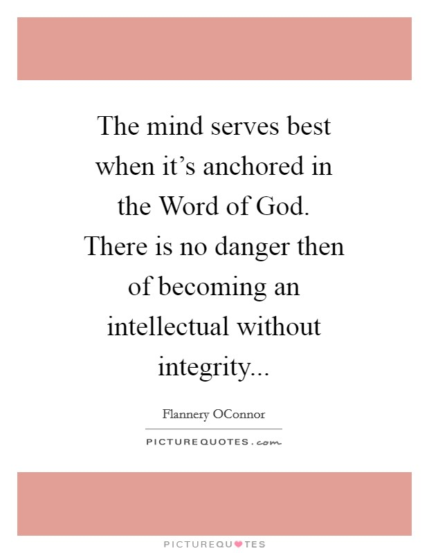 The mind serves best when it's anchored in the Word of God. There is no danger then of becoming an intellectual without integrity Picture Quote #1