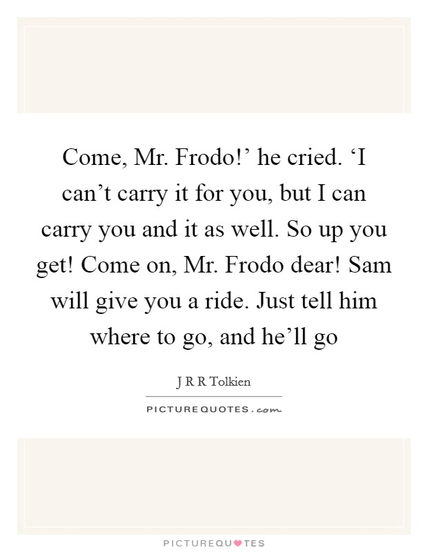 Come, Mr. Frodo!' he cried. 'I can't carry it for you, but I can carry you and it as well. So up you get! Come on, Mr. Frodo dear! Sam will give you a ride. Just tell him where to go, and he'll go Picture Quote #1