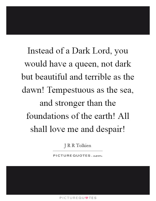 Instead of a Dark Lord, you would have a queen, not dark but beautiful and terrible as the dawn! Tempestuous as the sea, and stronger than the foundations of the earth! All shall love me and despair! Picture Quote #1