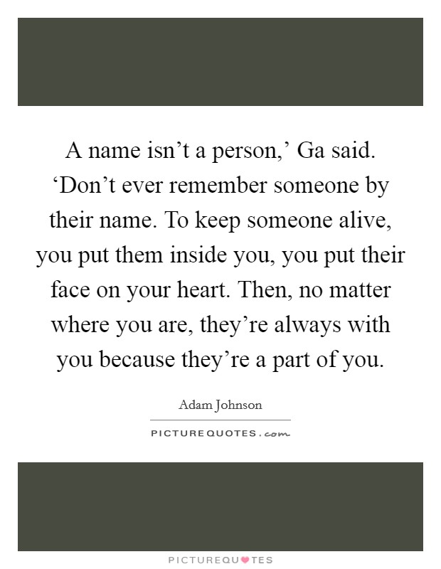 A name isn't a person,' Ga said. 'Don't ever remember someone by their name. To keep someone alive, you put them inside you, you put their face on your heart. Then, no matter where you are, they're always with you because they're a part of you Picture Quote #1