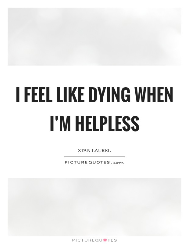 I feel like dying when I'm helpless Picture Quote #1