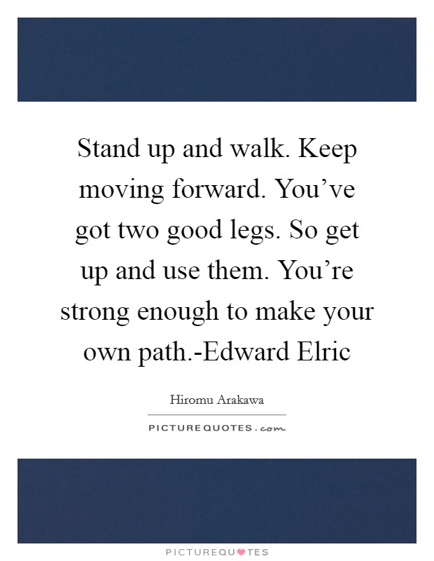 Stand up and walk. Keep moving forward. You've got two good legs. So get up and use them. You're strong enough to make your own path.-Edward Elric Picture Quote #1