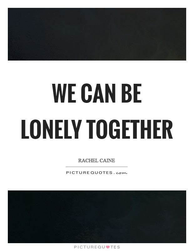 We can be lonely together Picture Quote #1