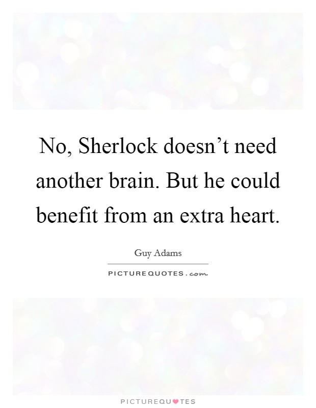 No, Sherlock doesn't need another brain. But he could benefit from an extra heart Picture Quote #1