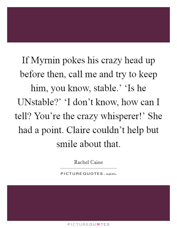 If Myrnin pokes his crazy head up before then, call me and try to keep him, you know, stable.' 'Is he UNstable?' 'I don't know, how can I tell? You're the crazy whisperer!' She had a point. Claire couldn't help but smile about that Picture Quote #1