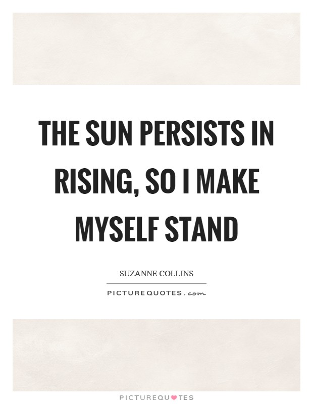 The sun persists in rising, so I make myself stand Picture Quote #1