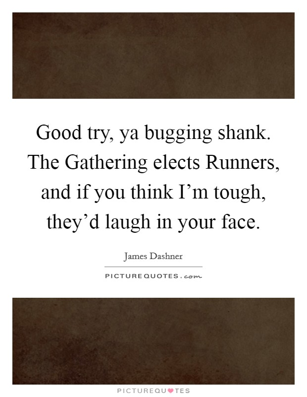 Good try, ya bugging shank. The Gathering elects Runners, and if you think I'm tough, they'd laugh in your face Picture Quote #1