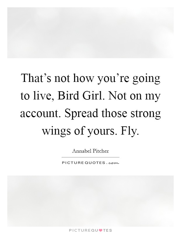 That's not how you're going to live, Bird Girl. Not on my account. Spread those strong wings of yours. Fly Picture Quote #1