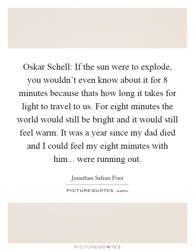 Oskar Schell: If the sun were to explode, you wouldn't even know about it for 8 minutes because thats how long it takes for light to travel to us. For eight minutes the world would still be bright and it would still feel warm. It was a year since my dad died and I could feel my eight minutes with him... were running out Picture Quote #1
