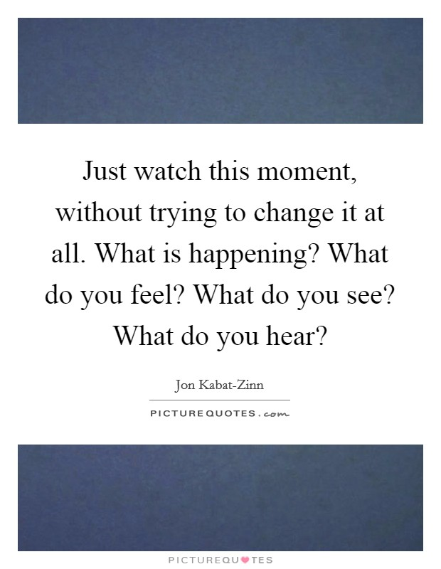 Just watch this moment, without trying to change it at all. What is happening? What do you feel? What do you see? What do you hear? Picture Quote #1