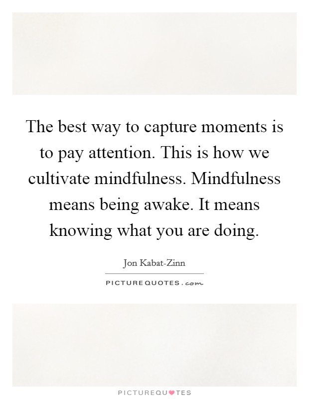 The best way to capture moments is to pay attention. This is how we cultivate mindfulness. Mindfulness means being awake. It means knowing what you are doing Picture Quote #1