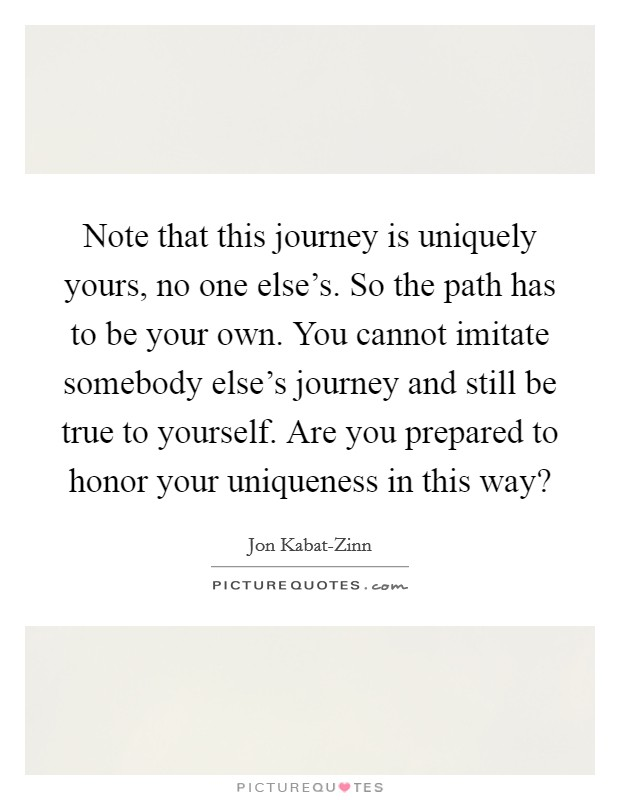 Note that this journey is uniquely yours, no one else's. So the path has to be your own. You cannot imitate somebody else's journey and still be true to yourself. Are you prepared to honor your uniqueness in this way? Picture Quote #1