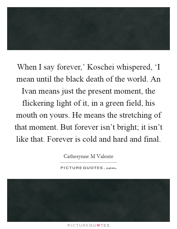 When I say forever,' Koschei whispered, 'I mean until the black death of the world. An Ivan means just the present moment, the flickering light of it, in a green field, his mouth on yours. He means the stretching of that moment. But forever isn't bright; it isn't like that. Forever is cold and hard and final Picture Quote #1