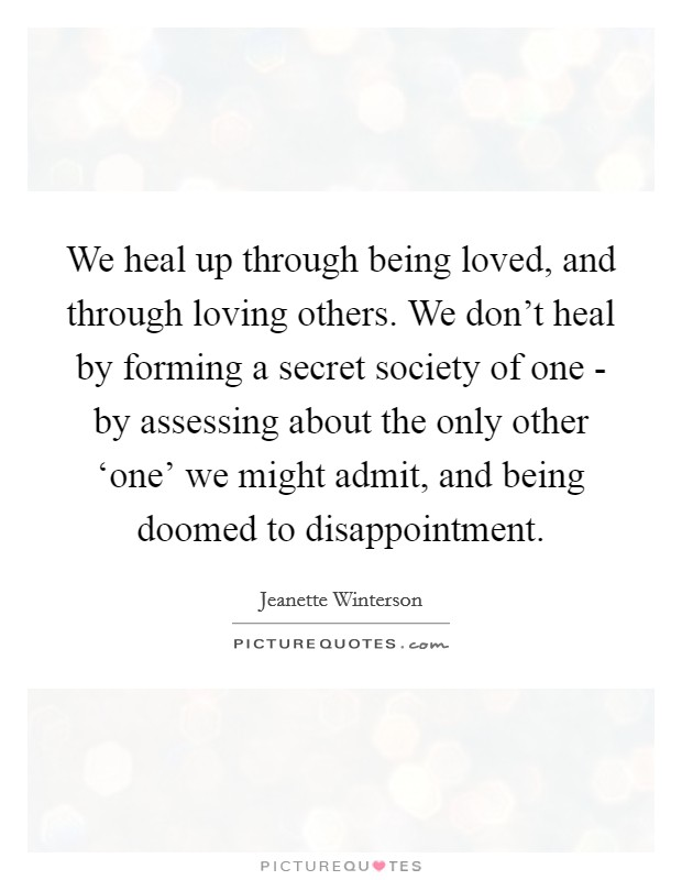 We heal up through being loved, and through loving others. We don't heal by forming a secret society of one - by assessing about the only other 'one' we might admit, and being doomed to disappointment Picture Quote #1
