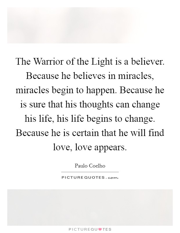 The Warrior Of The Light Is A Believer. Because He Believes In Miracles,  Miracles Begin To Happen. Because He Is Sure That His Thoughts Can Change  His Life, ...