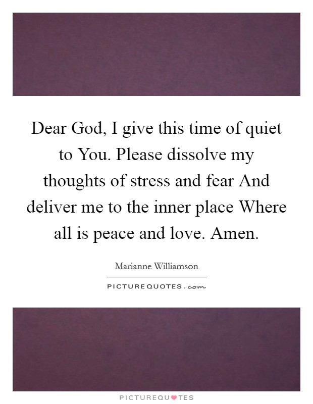 Dear God, I give this time of quiet to You. Please dissolve my thoughts of stress and fear And deliver me to the inner place Where all is peace and love. Amen Picture Quote #1