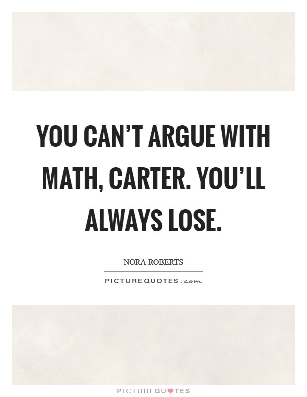 You can't argue with math, Carter. You'll always lose Picture Quote #1
