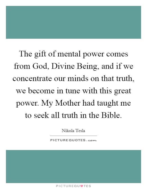 The gift of mental power comes from God, Divine Being, and if we concentrate our minds on that truth, we become in tune with this great power. My Mother had taught me to seek all truth in the Bible Picture Quote #1