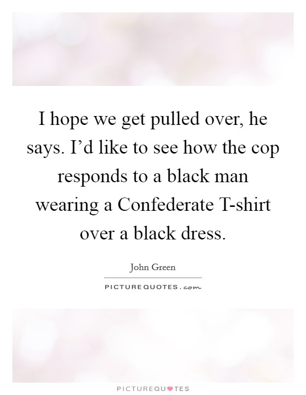 I hope we get pulled over, he says. I'd like to see how the cop responds to a black man wearing a Confederate T-shirt over a black dress Picture Quote #1