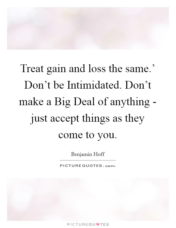 Treat gain and loss the same.' Don't be Intimidated. Don't make a Big Deal of anything - just accept things as they come to you Picture Quote #1