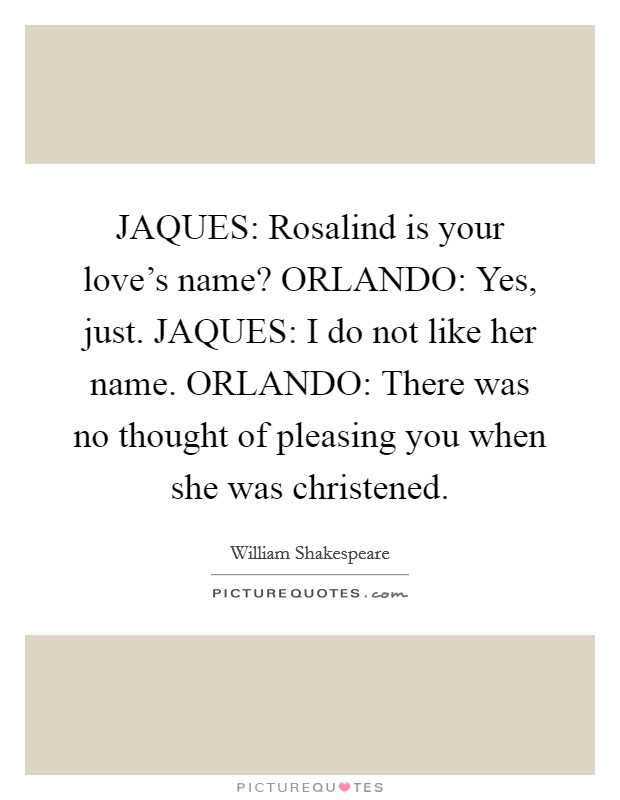 JAQUES: Rosalind is your love's name? ORLANDO: Yes, just. JAQUES: I do not like her name. ORLANDO: There was no thought of pleasing you when she was christened Picture Quote #1