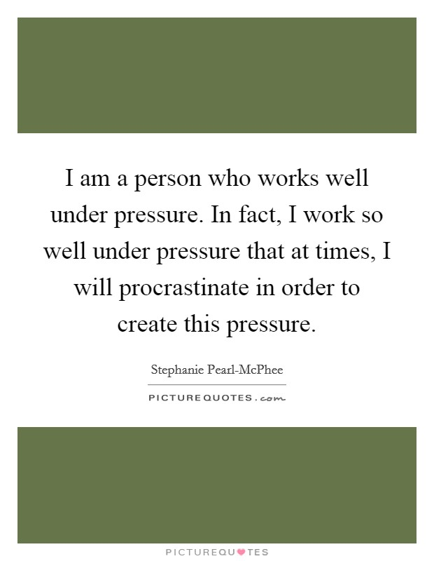 I am a person who works well under pressure. In fact, I work so well under pressure that at times, I will procrastinate in order to create this pressure Picture Quote #1