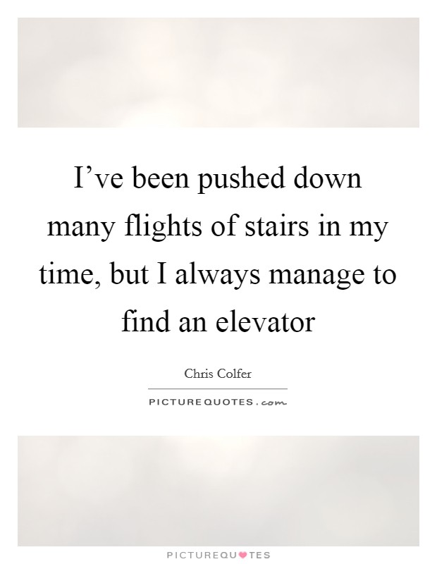 I've been pushed down many flights of stairs in my time, but I always manage to find an elevator Picture Quote #1
