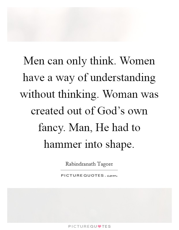 Men can only think. Women have a way of understanding without thinking. Woman was created out of God's own fancy. Man, He had to hammer into shape Picture Quote #1