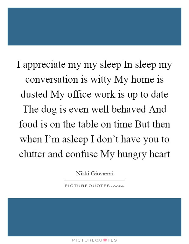 I appreciate my my sleep In sleep my conversation is witty My home is dusted My office work is up to date The dog is even well behaved And food is on the table on time But then when I'm asleep I don't have you to clutter and confuse My hungry heart Picture Quote #1